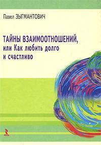 Тайны взаимоотношений, или Как любить долго и счастливо   Зыгмантович Павел Викторович  #1