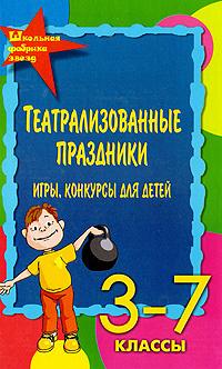 Театрализованные праздники, игры, конкурсы для детей. 3-7 классы   Женило Марина Юрьевна  #1