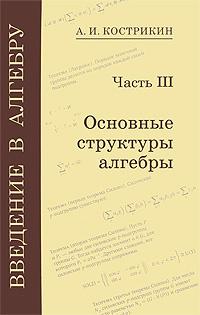 Введение в алгебру. В 3 частях. Часть 3. Основные структуры алгебры | Кострикин Алексей Иванович  #1