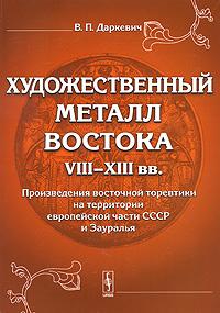 Художественный металл Востока VIII-XIII вв. Произведения восточной торевтики на территории европейской #1