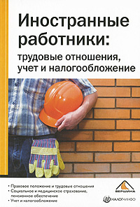 Иностранные работники. Трудовые отношения, учет и налогообложение  #1