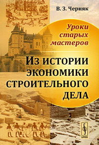 Уроки старых мастеров. Из истории экономики строительного дела | Черняк Виктор Захарович  #1