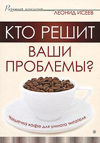 Кто решит ваши проблемы? Чашечка кофе для умного читателя   Исеев Леонид Григорьевич  #1