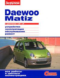 Daewoo Matiz с двигателями 0,8i 1,0i. Устройство. Эксплуатация. Обслуживание. Ремонт  #1