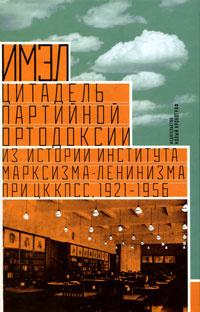 ИМЭЛ - цитадель партийной ортодоксии. Из истории Института марксизма-ленинизма при ЦК КПСС, 1921-1956 #1