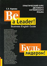 Be a Leader! Business English Guide / Будь лидером. Практический курс делового английского языка  #1