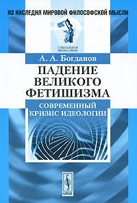 Падение великого фетишизма. Современный кризис идеологии   Богданов Александр Александрович  #1