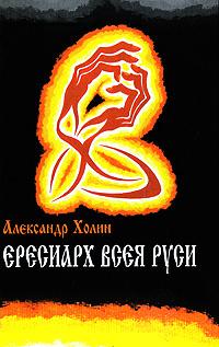Ересиарх всея Руси | Холин Александр Васильевич #1