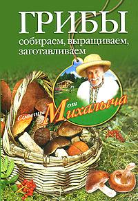 Грибы. Собираем, выращиваем, заготавливаем   Звонарев Николай Михайлович  #1