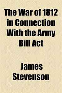 The War of 1812 in Connection With the Army Bill Act | Стивенсон Джеймс #1