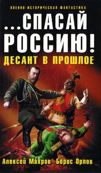 ...спасай Россию! Десант в прошлое   Орлов Борис Львович #1