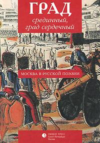 Град срединный, град сердечный. Москва в русской поэзии  #1