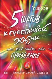 5 шагов к счастливой жизни, или Как найти свое призвание | Ушков Андрей Валерьевич  #1