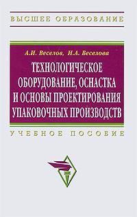 Технологическое оборудование, оснастка и основы проектирования упаковочных производств   Веселов Александр #1