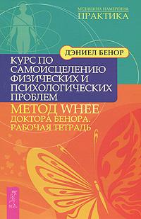 Курс по самоисцелению физических и психологических проблем. Метод WHEE доктора Бенора. Рабочая тетрадь #1