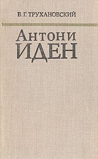 Антони Иден. Страницы английской дипломатии, 30-50-е годы | Трухановский Владимир Григорьевич  #1