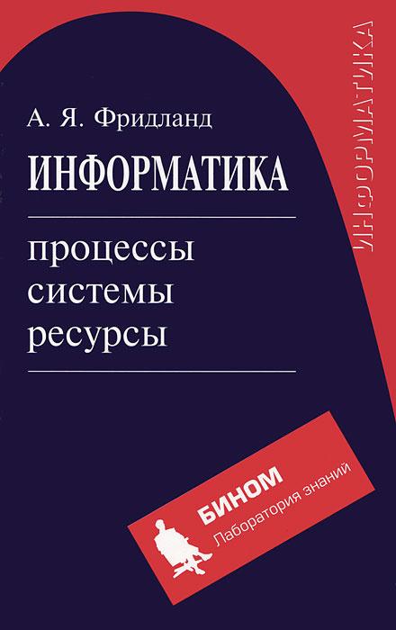 Информатика: процессы, системы, ресурсы | Фридланд Александр Яковлевич  #1