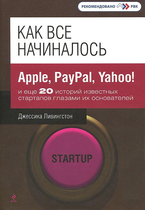 Как все начиналось. Apple, PayPal, Yahoo! и еще 20 историй известных стартапов глазами их основателей #1