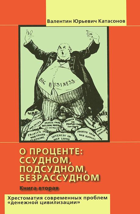 """О проценте: ссудном, подсудном, безрассудном. Хрестоматия современных проблем """"денежной цивилизации"""". #1"""