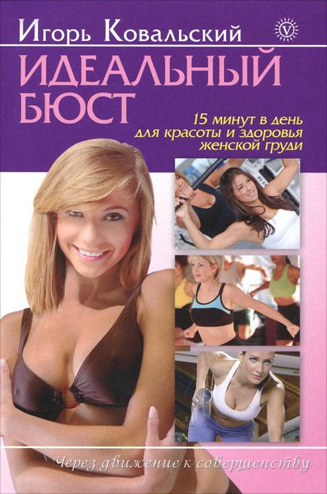 Идеальный бюст. 15 минут в день для красоты и здоровья женской груди | Ковальский Игорь Николаевич  #1