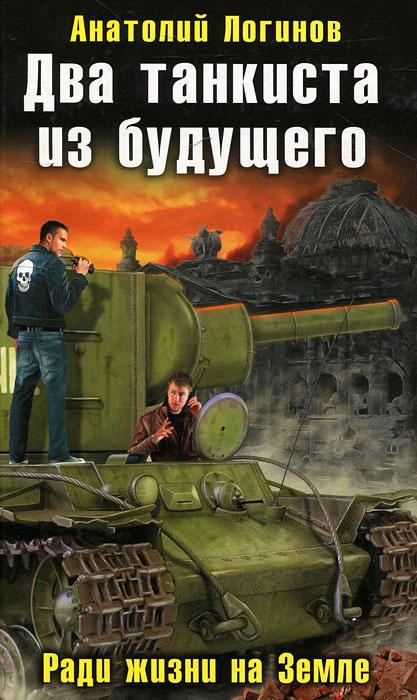 Два танкиста из будущего. Ради жизни на Земле   Логинов Анатолий Анатольевич  #1