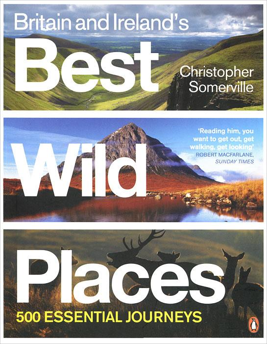 Britain and Ireland's Best Wild Places: 500 Essential Journeys | Сомервилль Кристофер  #1
