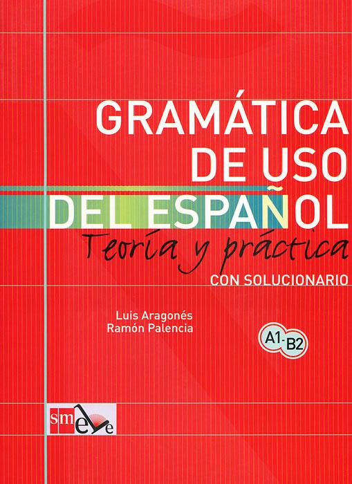 Gramatica de uso del espanol: Teoria y practica: Con solucionario | Aragones Luis, Palencia Ramon #1