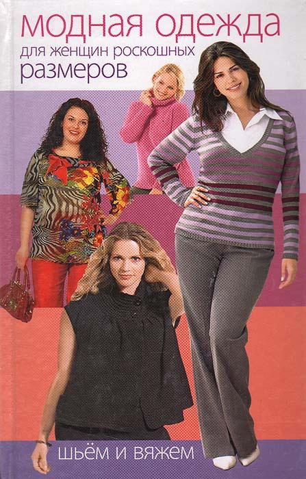 Модная одежда для женщин роскошных размеров. Шьем и вяжем | Хворостухина Светлана Александровна, Панченко #1
