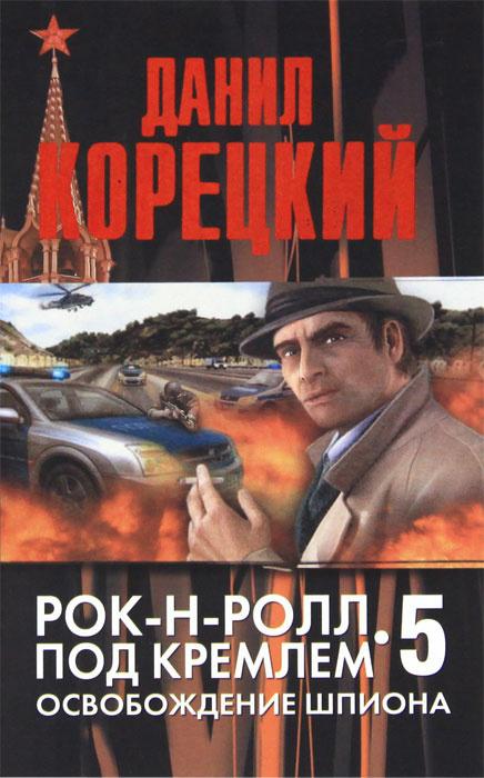 Рок-н-ролл под Кремлем. Книга 5. Освобождение шпиона | Корецкий Данил Аркадьевич  #1