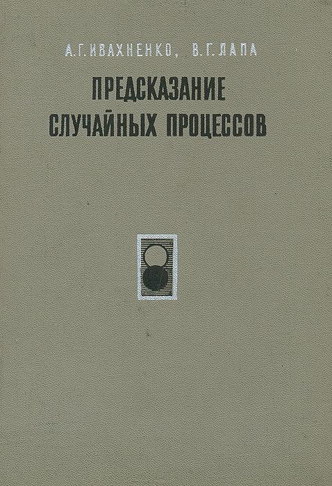 Предсказание случайных процессов   Ивахненко Алексей Григорьевич, Лапа Валентин Григорьевич  #1