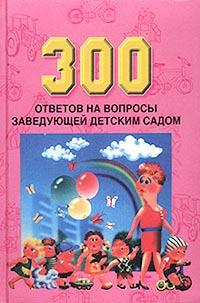 300 ответов на вопросы заведующей детским садом #1