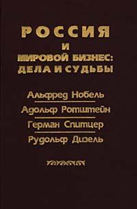 Россия и мировой бизнес: дела и судьбы. Альфред Нобель, Адольф Ротштейн, Герман Спитцер, Рудольф Дизель #1
