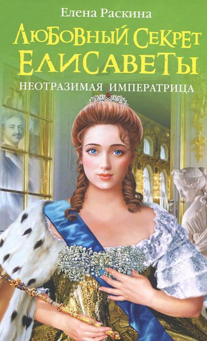 Любовный секрет Елисаветы. Неотразимая Императрица   Раскина Елена Юрьевна  #1