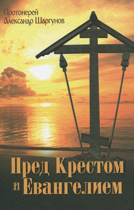 Пред Крестом и Евангелием   Протоиерей Александр Шаргунов  #1
