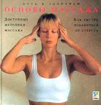 Основы массажа: Как избавиться от стресса (пер. с англ. Шеврыгина Б.). Серия: Путь к здоровью  #1