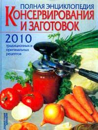 Полная энциклопедия консервирования и заготовок: 2010 традиционных и оригинальных рецептов (ред.-сос #1