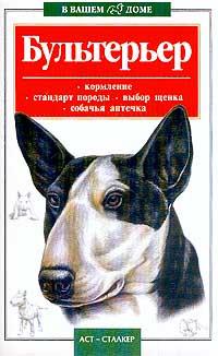 Бультерьер: Кормление, стандарт породы, выбор щенка, собачья аптечка Серия: В вашем доме  #1