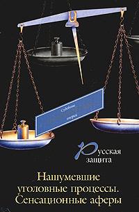 Русская защита. Нашумевшие уголовные процессы. Сенсационные аферы  #1