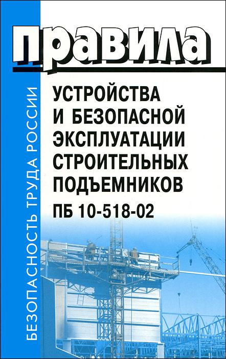 Правила устройства и безопасной эксплуатации строительных подъемников ПБ 10-518-02  #1