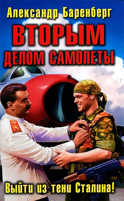 Вторым делом самолеты. Выйти из тени Сталина!   Баренберг Александр  #1