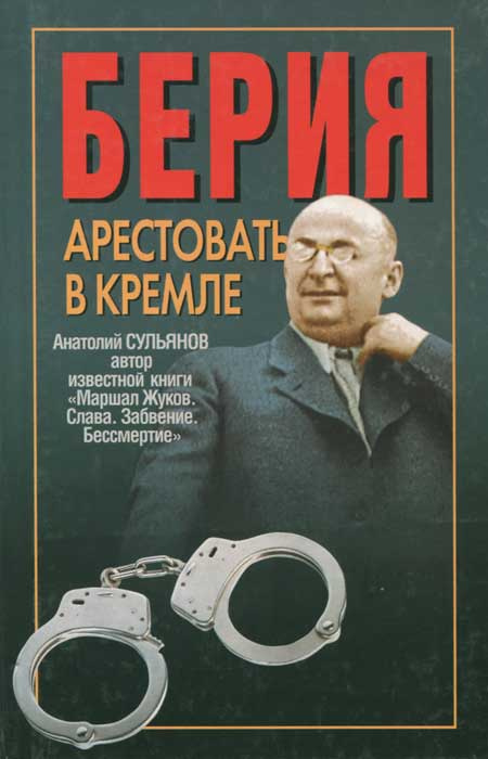 Берия. Арестовать в Кремле   Сульянов Анатолий Константинович  #1