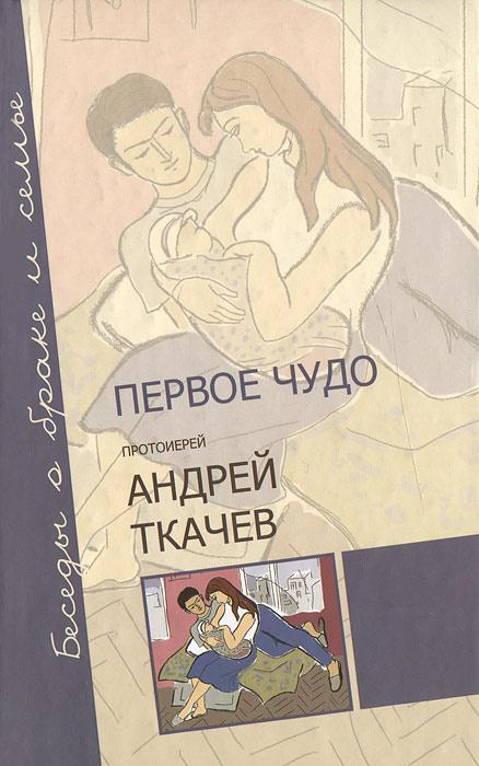 Первое чудо. Беседы о браке и семье | Протоиерей Андрей Ткачев  #1
