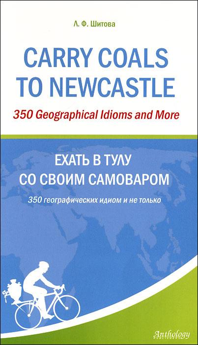 Carry Coals to Newcastle: 350 Geographical Idioms and More / Ехать в Тулу со своим самоваром. 350 географических #1
