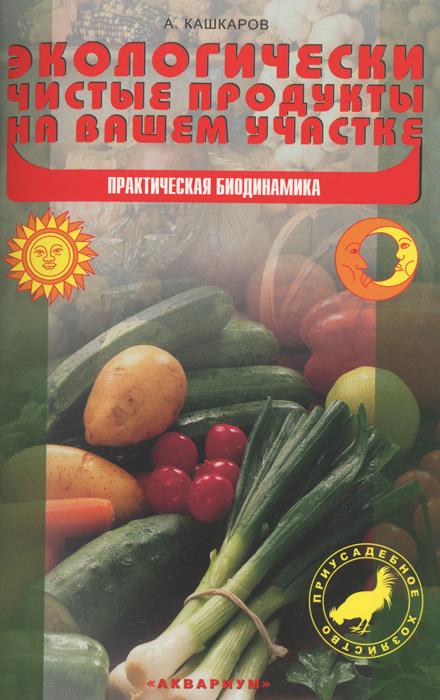Экологически чистые продукты на вашем участке. Практическая биодинамика | Кашкаров Андрей Петрович  #1