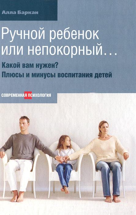 Ручной ребенок или непокорный... Какой вам нужен? Плюсы и минусы воспитания детей   Баркан Алла Исааковна #1