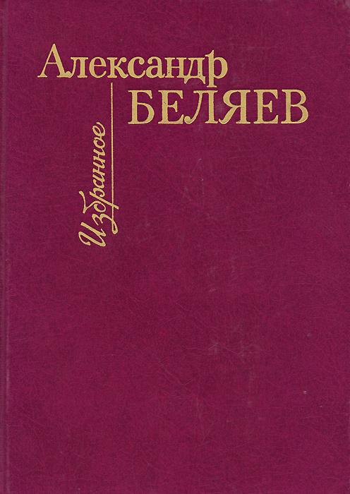 Александр Беляев. Избранное | Богатко Ирина Александровна, Беляев Александр Павлович  #1