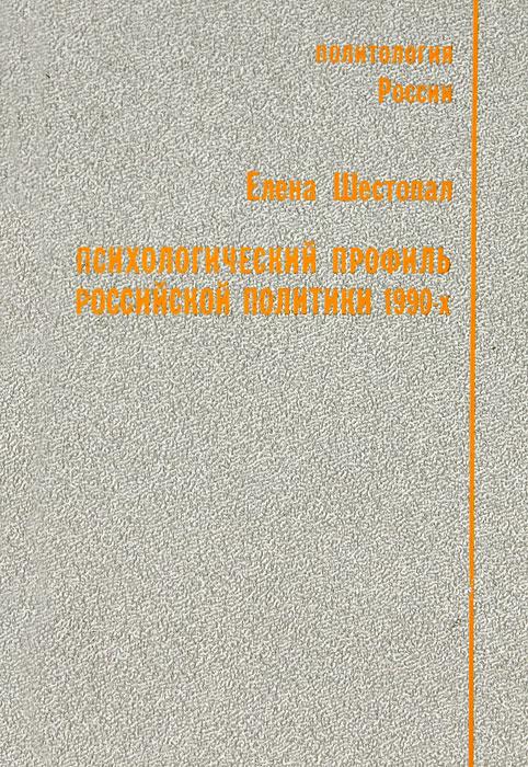 Психологический профиль российской политики 1990-х   Шестопал Елена Борисовна  #1