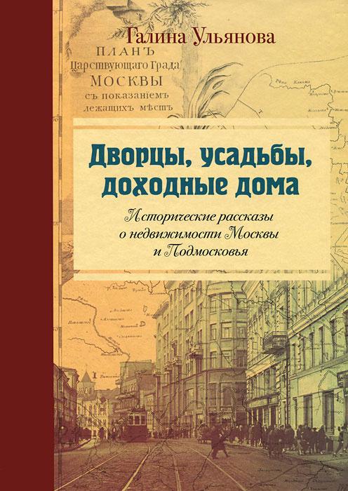 Дворцы, усадьбы, доходные дома. Исторические рассказы о недвижимости Москвы и Подмосковья  #1