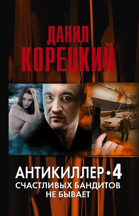 Антикиллер 4. Счастливых бандитов не бывает   Корецкий Данил Аркадьевич  #1