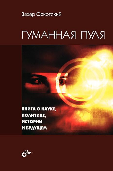 Гуманная пуля. Книга о науке, политике, истории и будущем   Оскотский Захар Григорьевич  #1